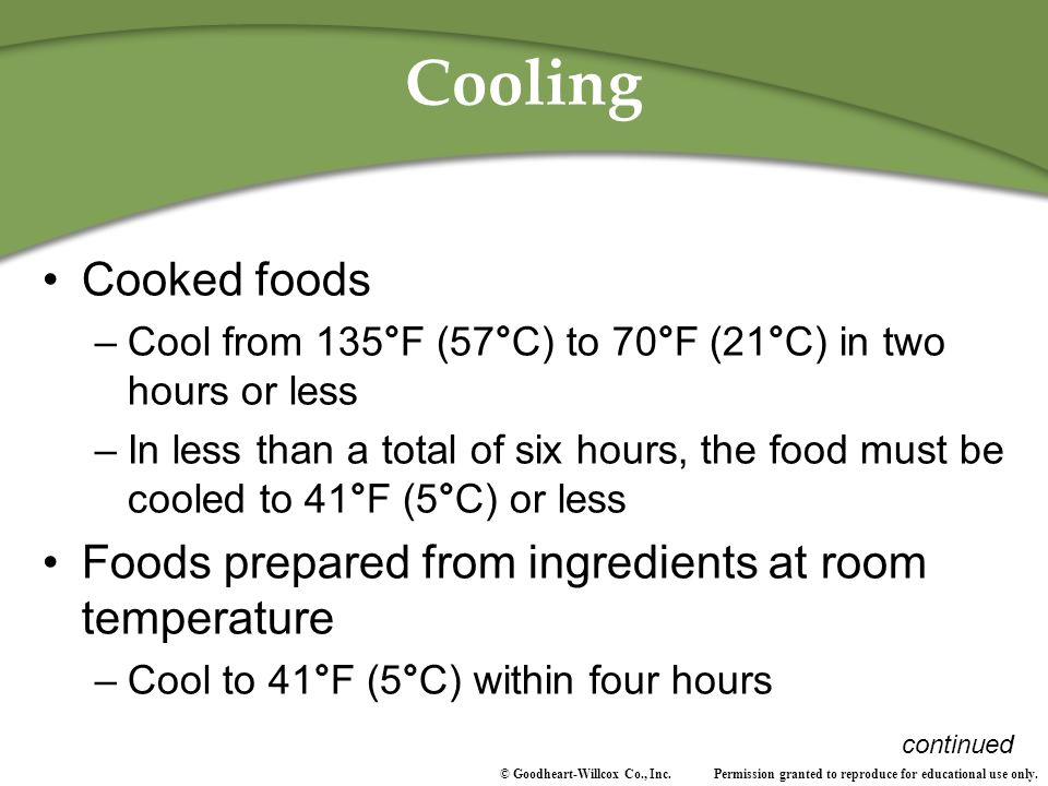 Cooling Cooked foods. Cool from 135°F (57°C) to 70°F (21°C) in two hours or less.