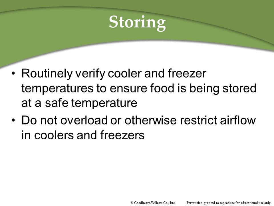 Storing Routinely verify cooler and freezer temperatures to ensure food is being stored at a safe temperature.