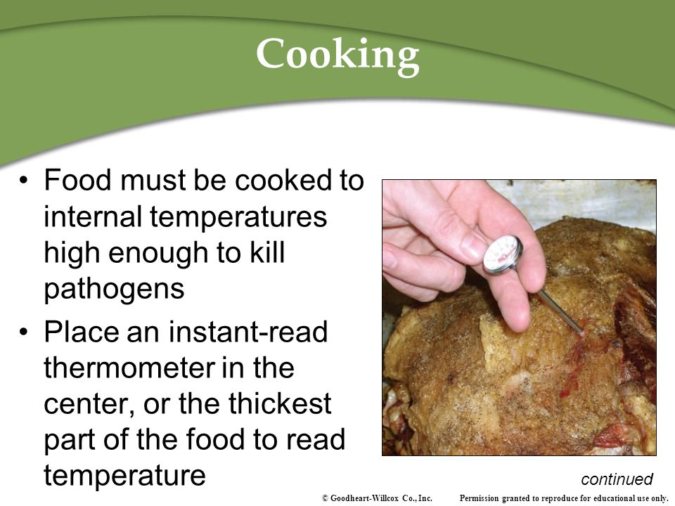 Cooking Food must be cooked to internal temperatures high enough to kill pathogens.