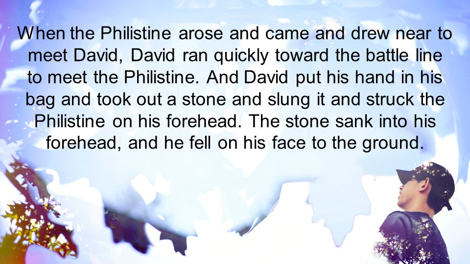 When the Philistine arose and came and drew near to meet David, David ran quickly toward the battle line to meet the Philistine.