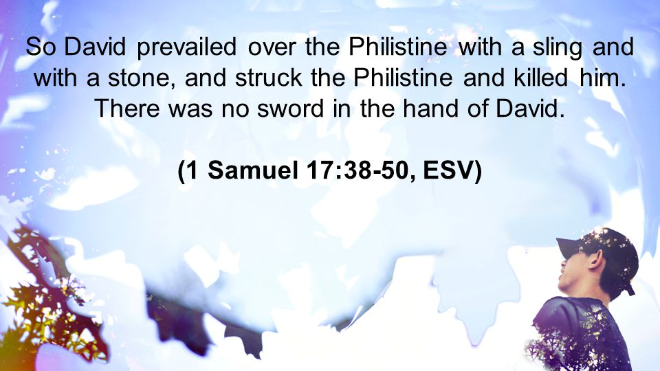 So David prevailed over the Philistine with a sling and with a stone, and struck the Philistine and killed him. There was no sword in the hand of David.