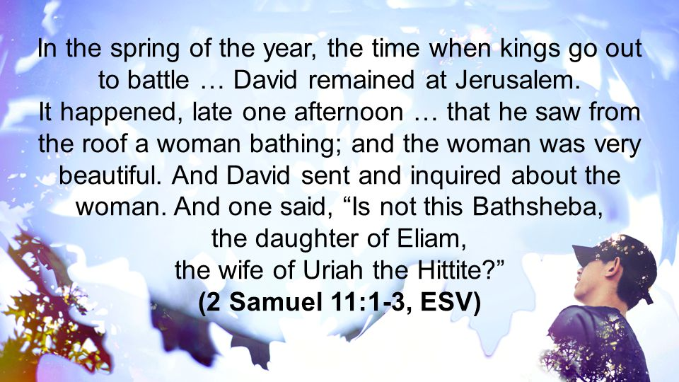In the spring of the year, the time when kings go out to battle … David remained at Jerusalem.