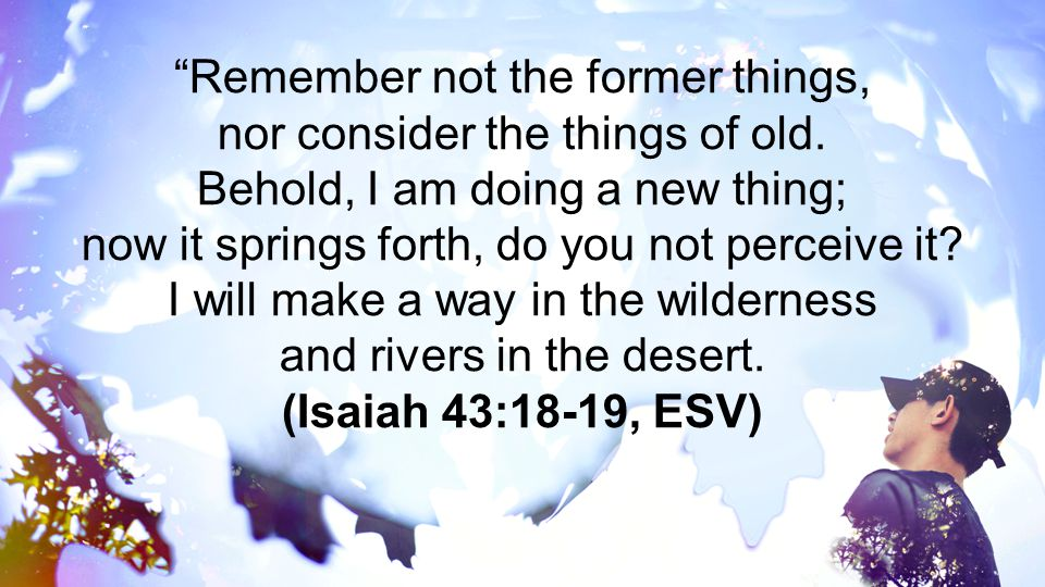 Remember not the former things, nor consider the things of old.