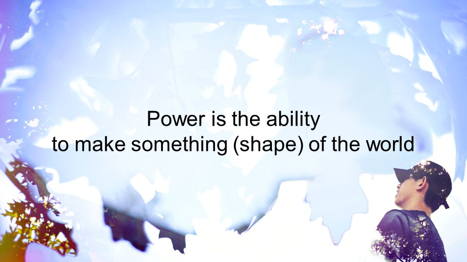Power is the ability to make something (shape) of the world