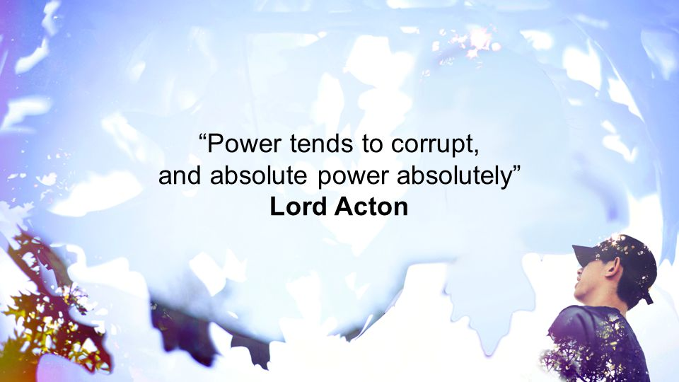 Power tends to corrupt, and absolute power absolutely