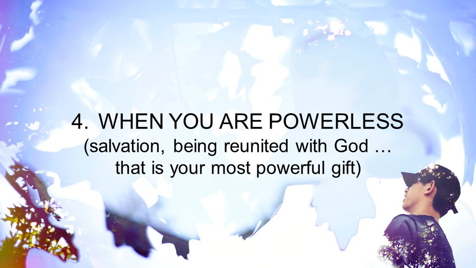 (salvation, being reunited with God … that is your most powerful gift)