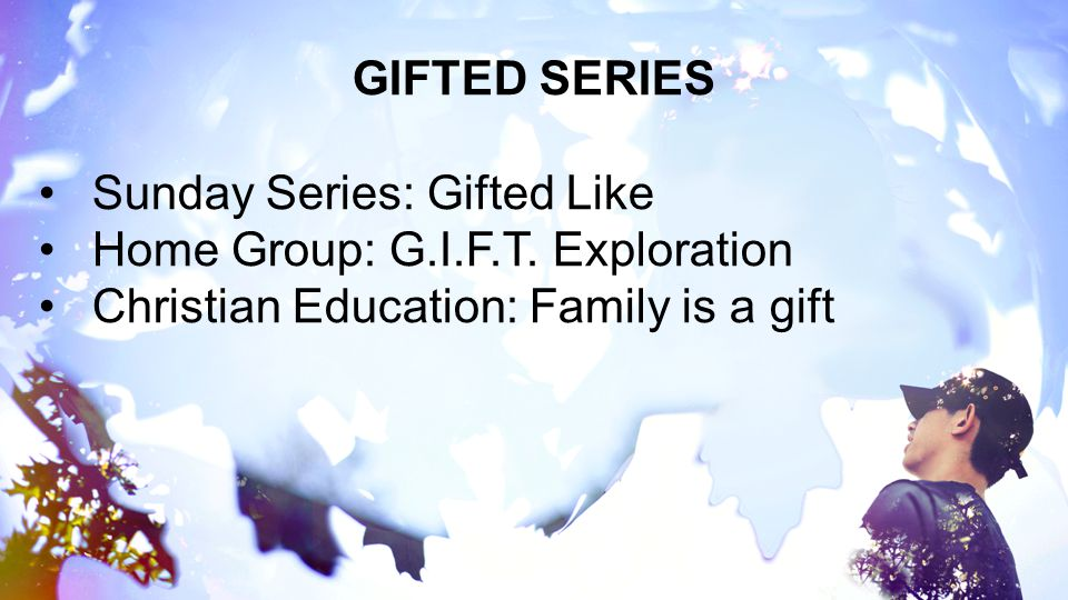 GIFTED SERIES Sunday Series: Gifted Like. Home Group: G.I.F.T.