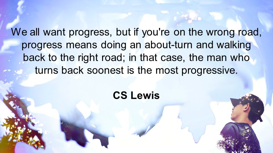 We all want progress, but if you re on the wrong road, progress means doing an about-turn and walking back to the right road; in that case, the man who turns back soonest is the most progressive.