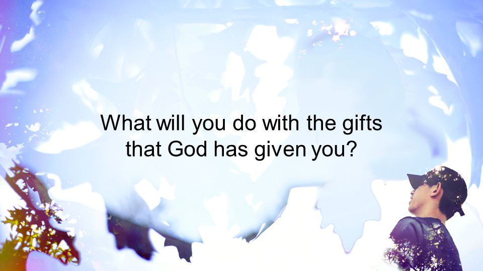 What will you do with the gifts that God has given you