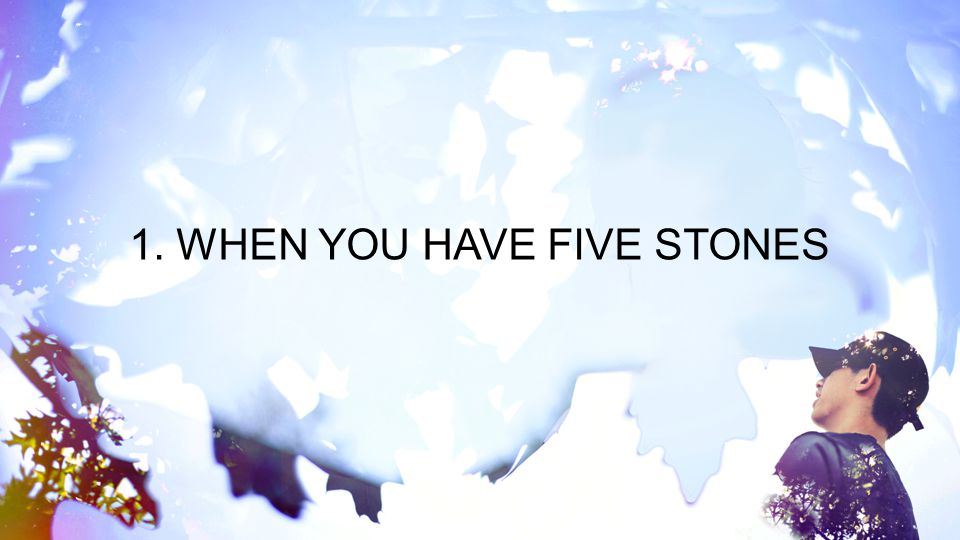 1. WHEN YOU HAVE FIVE STONES