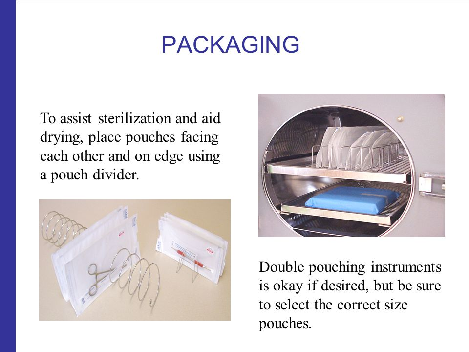 PACKAGING To assist sterilization and aid drying, place pouches facing each other and on edge using a pouch divider.
