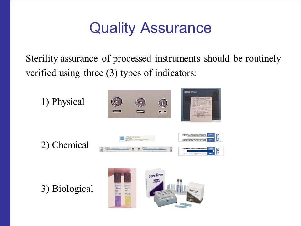 Quality Assurance Sterility assurance of processed instruments should be routinely. verified using three (3) types of indicators: