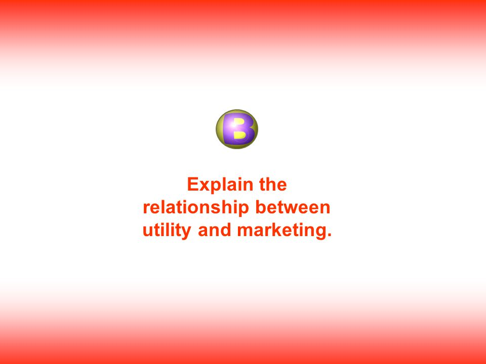 Explain the relationship between utility and marketing.