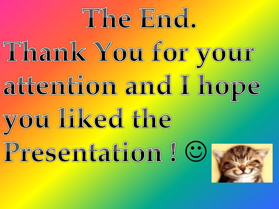 The End. Thank You for your attention and I hope you liked the Presentation ! 
