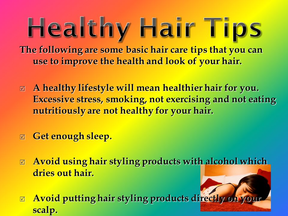 Healthy Hair Tips The following are some basic hair care tips that you can use to improve the health and look of your hair.