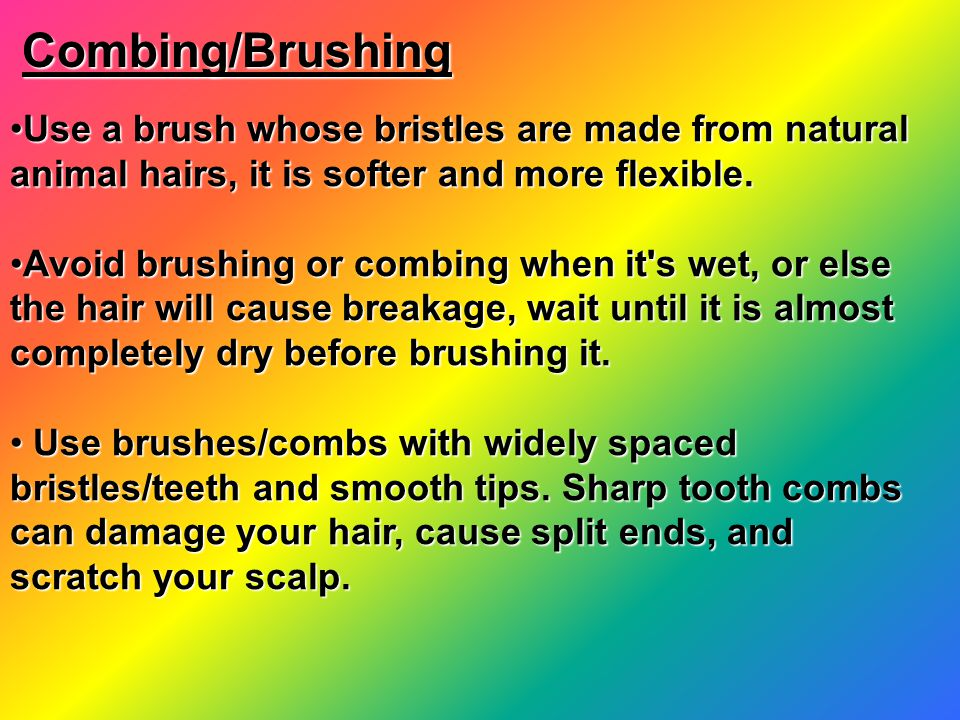 Combing/Brushing Use a brush whose bristles are made from natural animal hairs, it is softer and more flexible.