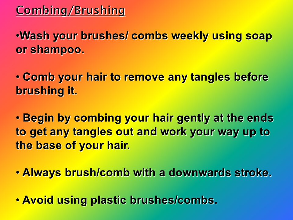 Combing/Brushing Wash your brushes/ combs weekly using soap or shampoo. Comb your hair to remove any tangles before brushing it.