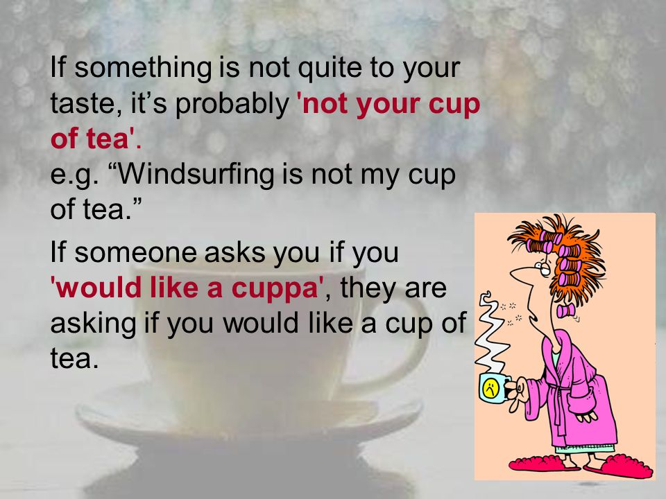 If something is not quite to your taste, it's probably not your cup of tea . e.g. Windsurfing is not my cup of tea.