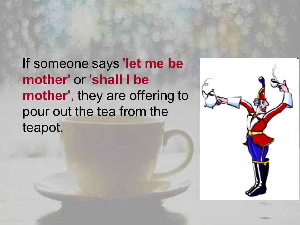 If someone says let me be mother or shall I be mother , they are offering to pour out the tea from the teapot.
