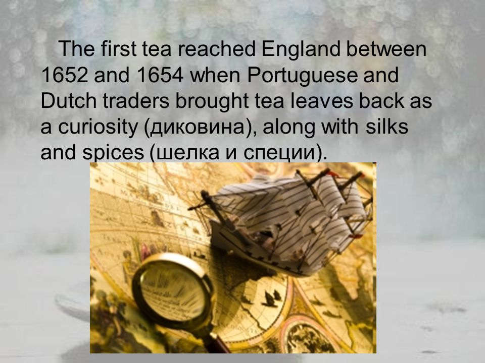 The first tea reached England between 1652 and 1654 when Portuguese and Dutch traders brought tea leaves back as a curiosity (диковина), along with silks and spices (шелка и специи).