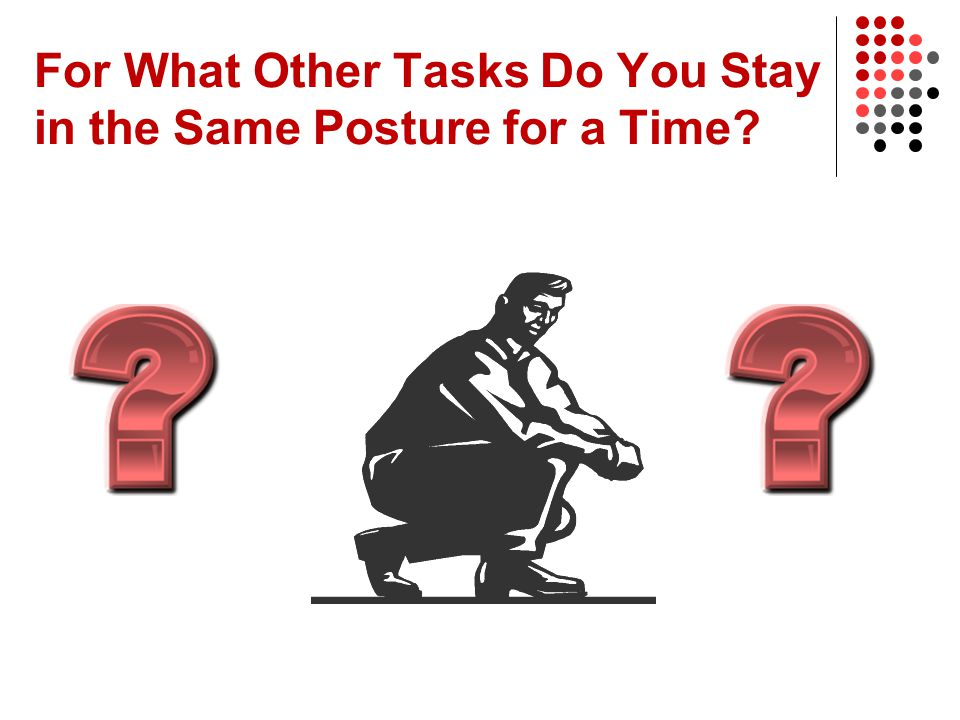For What Other Tasks Do You Stay in the Same Posture for a Time