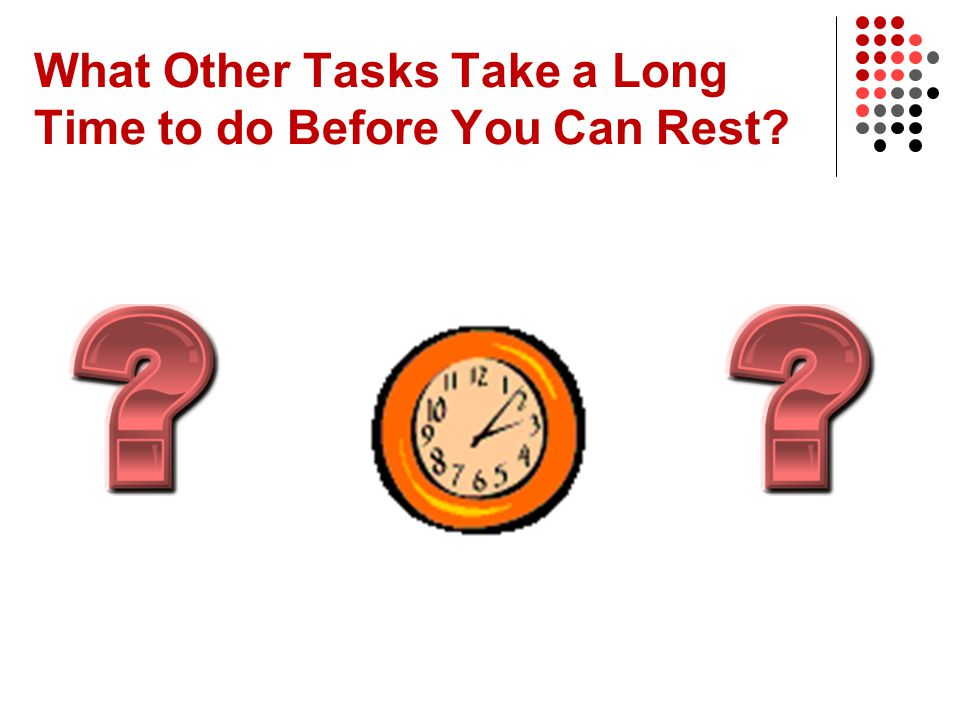 What Other Tasks Take a Long Time to do Before You Can Rest
