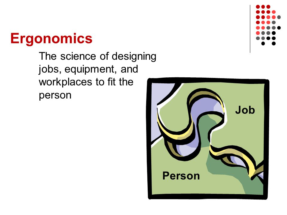 Ergonomics The science of designing jobs, equipment, and workplaces to fit the person Job Person