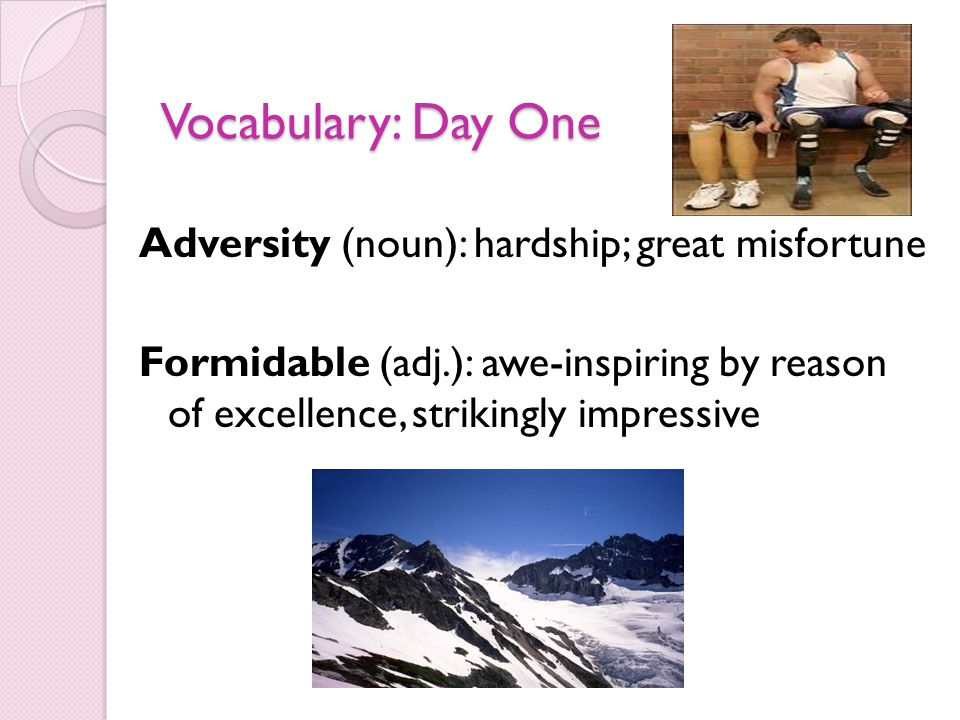Vocabulary: Day One Adversity (noun): hardship; great misfortune Formidable (adj.): awe-inspiring by reason of excellence, strikingly impressive