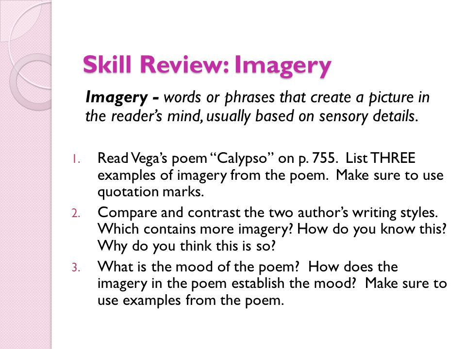 Skill Review: Imagery Imagery - words or phrases that create a picture in the reader's mind, usually based on sensory details.