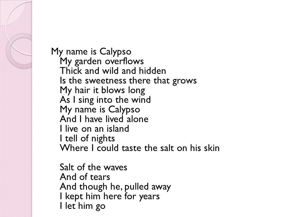 My name is Calypso My garden overflows Thick and wild and hidden Is the sweetness there that grows My hair it blows long As I sing into the wind My name is Calypso And I have lived alone I live on an island I tell of nights Where I could taste the salt on his skin Salt of the waves And of tears And though he, pulled away I kept him here for years I let him go