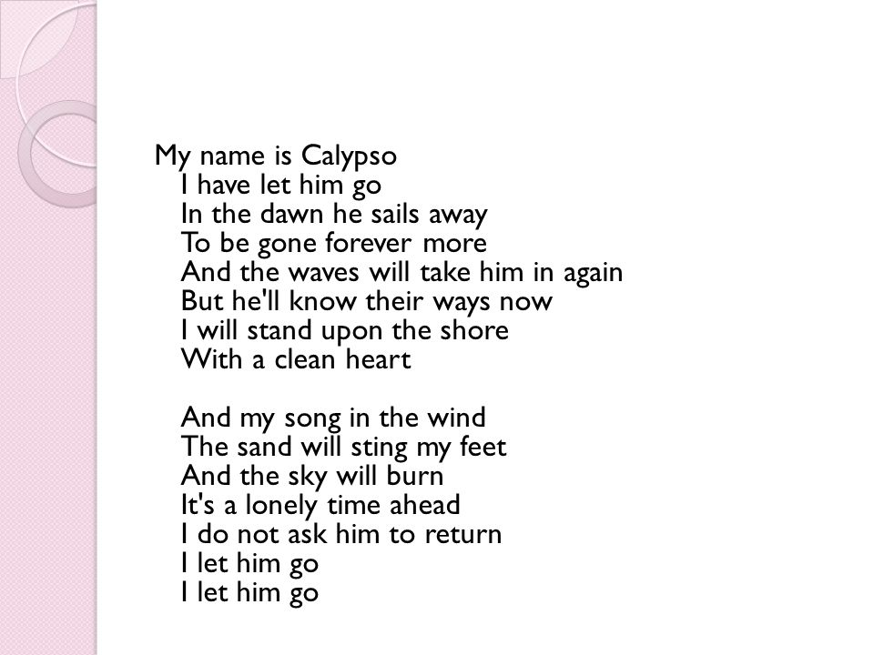 My name is Calypso I have let him go In the dawn he sails away To be gone forever more And the waves will take him in again But he ll know their ways now I will stand upon the shore With a clean heart And my song in the wind The sand will sting my feet And the sky will burn It s a lonely time ahead I do not ask him to return I let him go I let him go