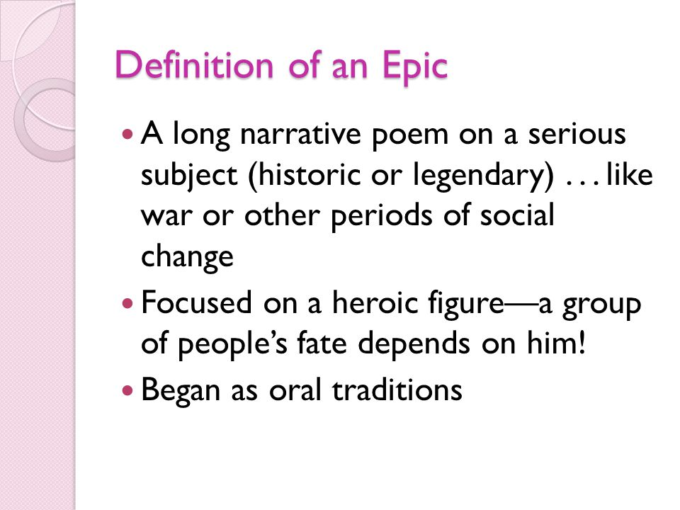 Definition of an Epic A long narrative poem on a serious subject (historic or legendary) . . . like war or other periods of social change.