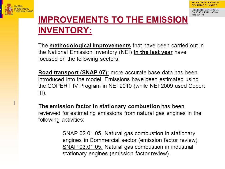 IMPROVEMENTS TO THE EMISSION INVENTORY: The methodological improvements that have been carried out in the National Emission Inventory (NEI) in the last year have focused on the following sectors: Road transport (SNAP 07): more accurate base data has been introduced into the model. Emissions have been estimated using the COPERT IV Program in NEI 2010 (while NEI 2009 used Copert III). The emission factor in stationary combustion has been reviewed for estimating emissions from natural gas engines in the following activities: SNAP 02.01.05. Natural gas combustion in stationary engines in Commercial sector (emission factor review) SNAP 03.01.05. Natural gas combustion in industrial stationary engines (emission factor review).