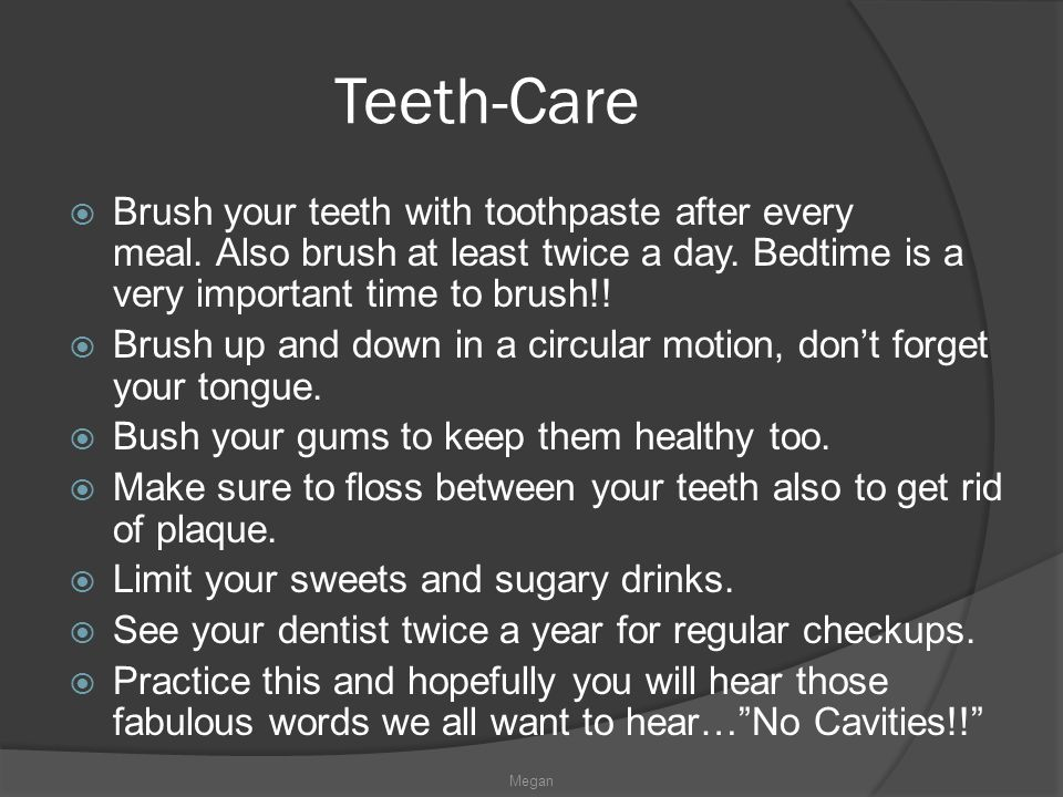 Teeth-Care Brush your teeth with toothpaste after every meal. Also brush at least twice a day. Bedtime is a very important time to brush!!