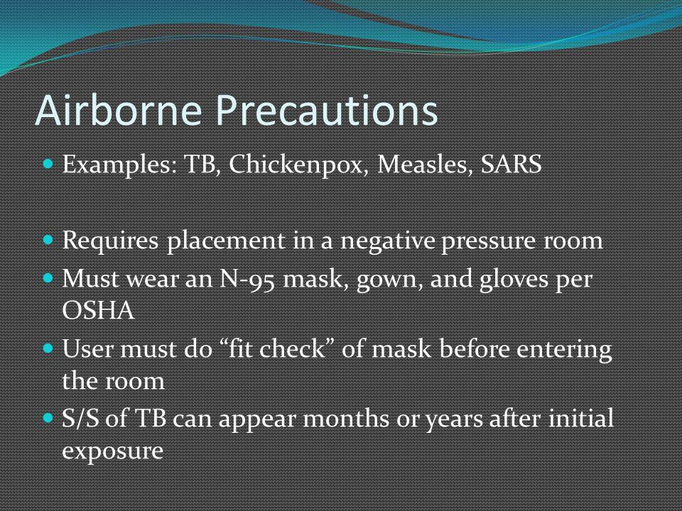 Airborne Precautions Examples: TB, Chickenpox, Measles, SARS