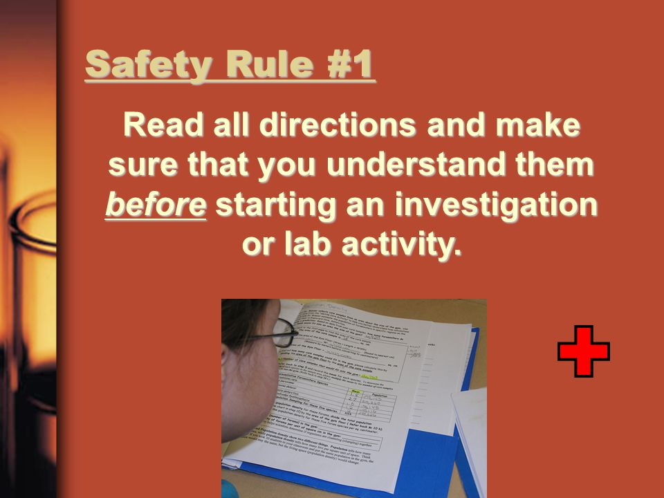 Safety Rule #1 Read all directions and make sure that you understand them before starting an investigation or lab activity.