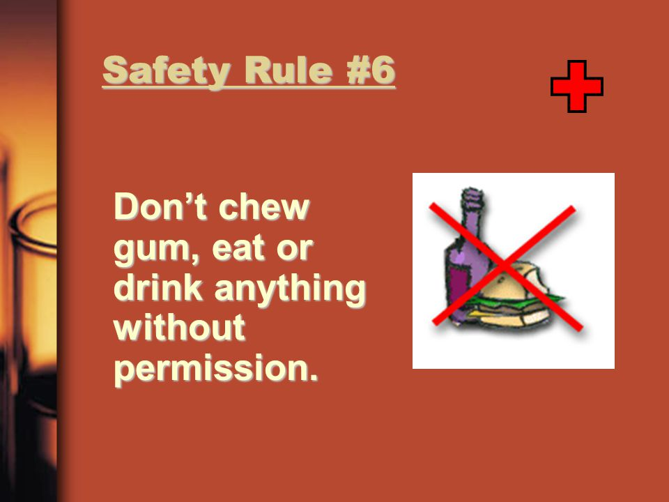 Safety Rule #6 Don't chew gum, eat or drink anything without permission.