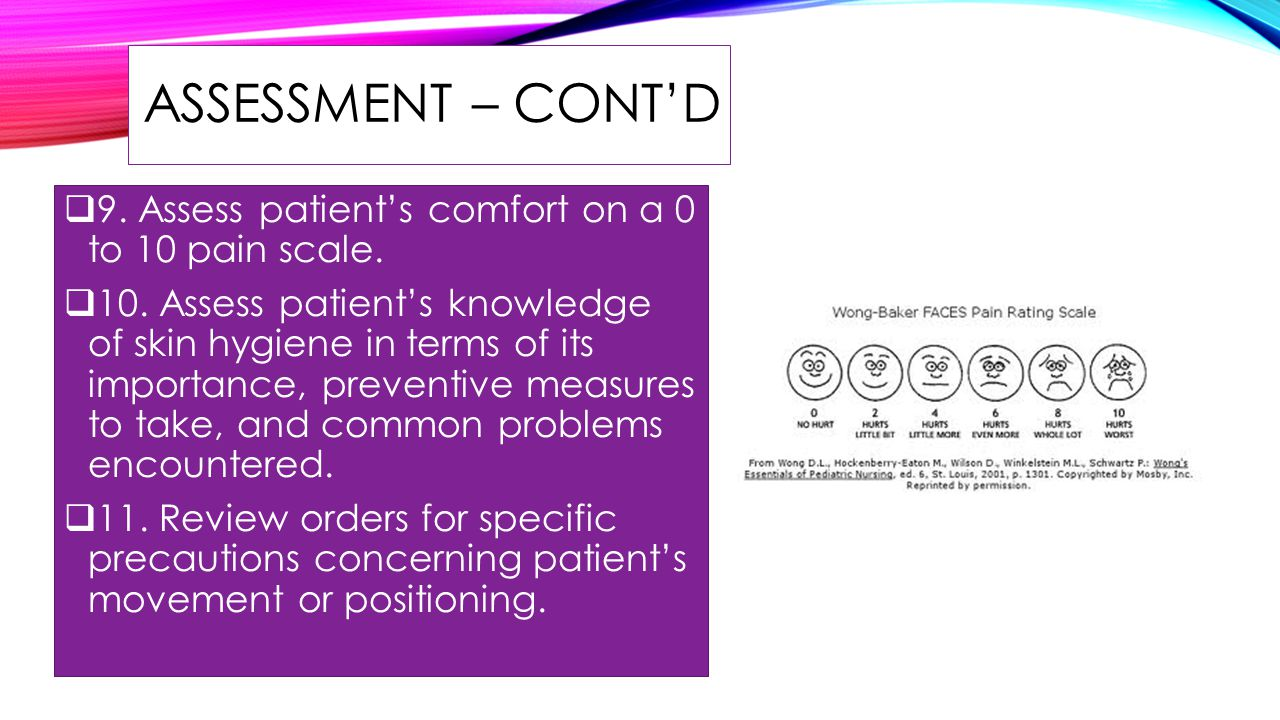 ASSESSMENT – CONT'D 9. Assess patient's comfort on a 0 to 10 pain scale.