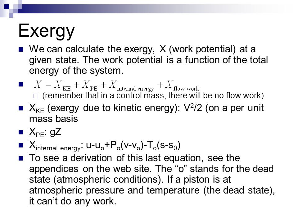 Exergy We can calculate the exergy, X (work potential) at a given state. The work potential is a function of the total energy of the system.