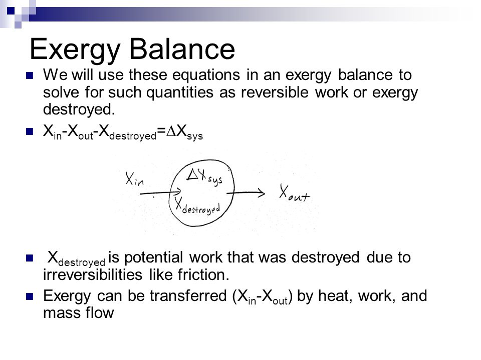 Exergy Balance We will use these equations in an exergy balance to solve for such quantities as reversible work or exergy destroyed.