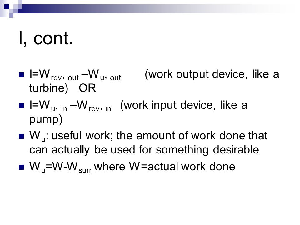 I, cont. I=Wrev, out –Wu, out (work output device, like a turbine) OR