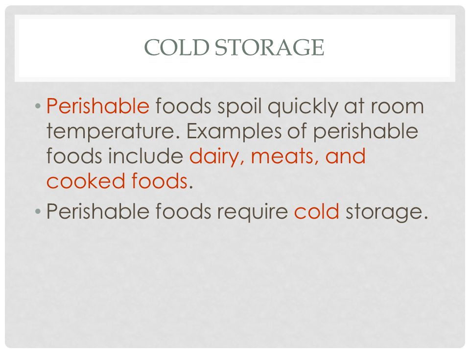 Cold Storage Perishable foods spoil quickly at room temperature. Examples of perishable foods include dairy, meats, and cooked foods.