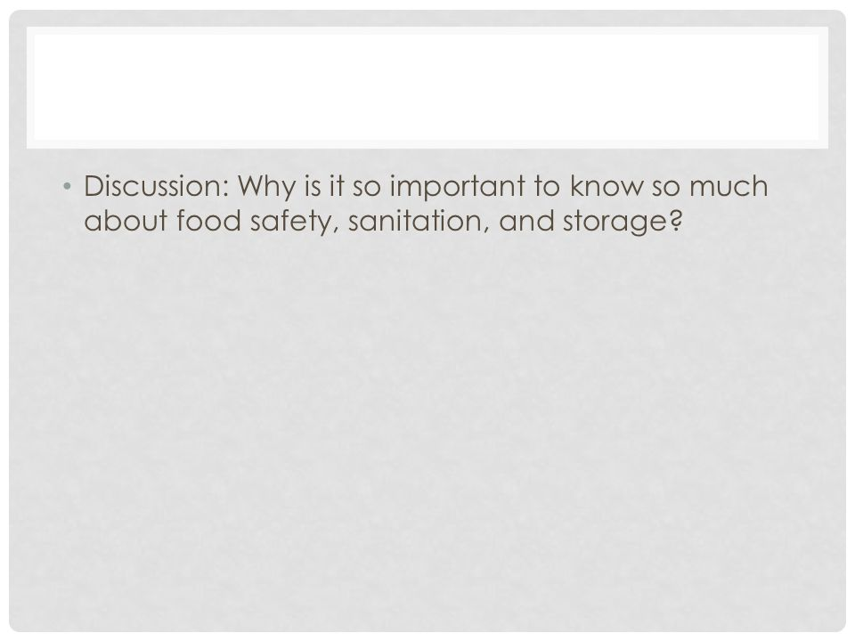 Discussion: Why is it so important to know so much about food safety, sanitation, and storage