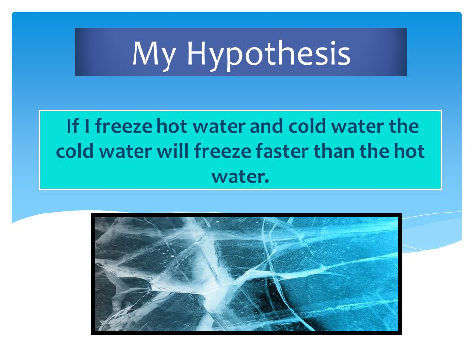 My Hypothesis If I freeze hot water and cold water the cold water will freeze faster than the hot water.