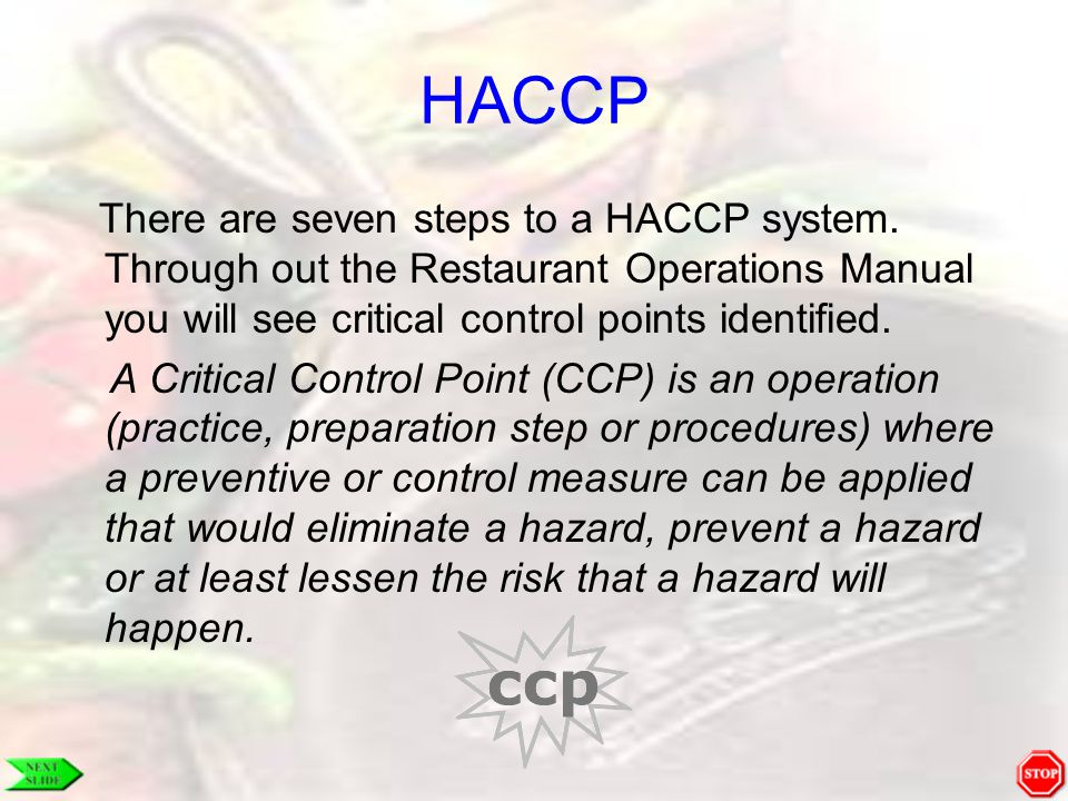 HACCP There are seven steps to a HACCP system. Through out the Restaurant Operations Manual you will see critical control points identified.
