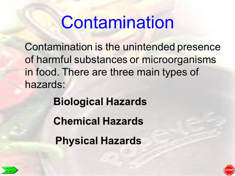 Contamination Contamination is the unintended presence of harmful substances or microorganisms in food. There are three main types of hazards: