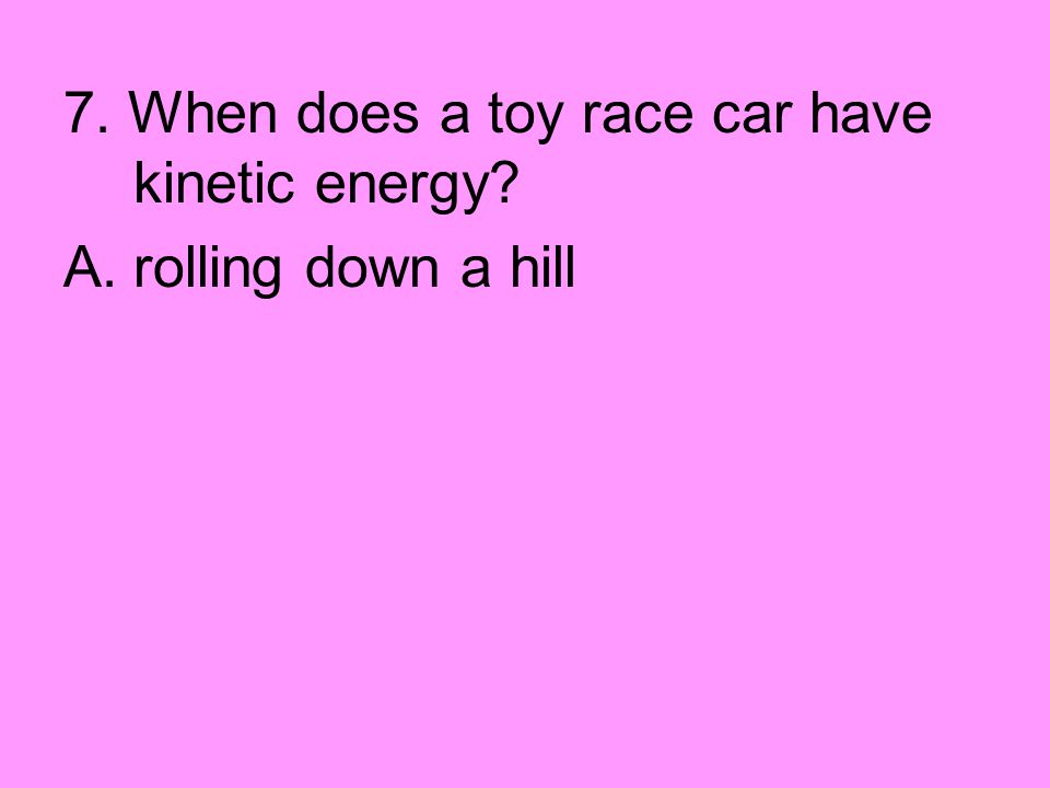7. When does a toy race car have kinetic energy