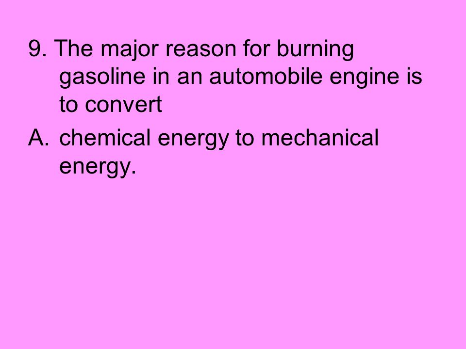 9. The major reason for burning gasoline in an automobile engine is to convert