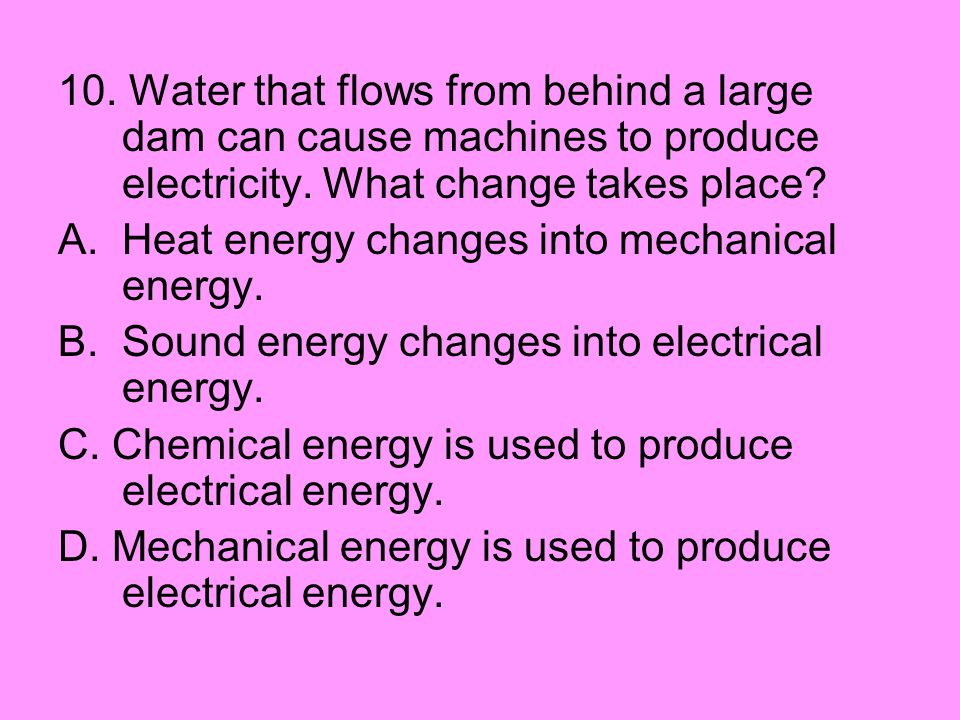 10. Water that flows from behind a large dam can cause machines to produce electricity. What change takes place