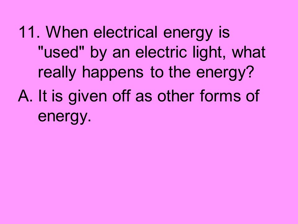 11. When electrical energy is used by an electric light, what really happens to the energy